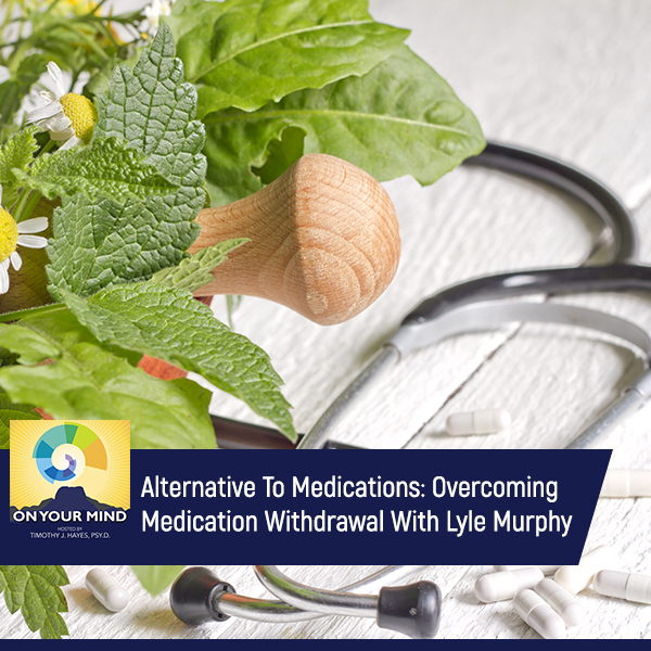 Alternative To Medications: Overcoming Medication Withdrawal With Lyle Murphy