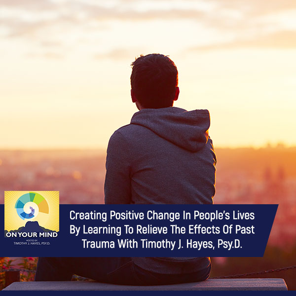Creating Positive Change In People's Lives By Learning To Relieve The Effects Of Past Trauma With Timothy J. Hayes, Psy.D.