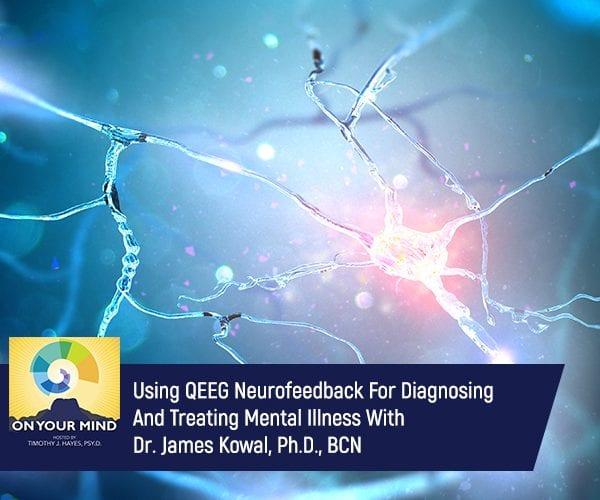 Using QEEG Neurofeedback For Diagnosing And Treating Mental Illness With Dr. James Kowal, Ph.D., BCN