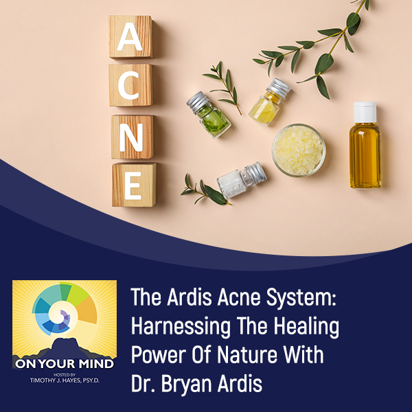 The Ardis Acne System: Harnessing The Healing Power Of Nature With Dr. Bryan Ardis