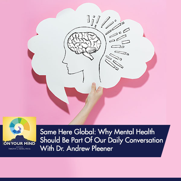 Same Here Global: Why Mental Health Should Be Part Of Our Daily Conversation With Dr. Andrew Pleener
